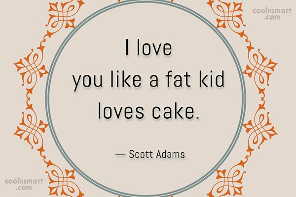 Quote: I love you like a fat kid...