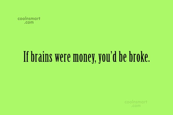Quote: If brains were money, you'd be broke.