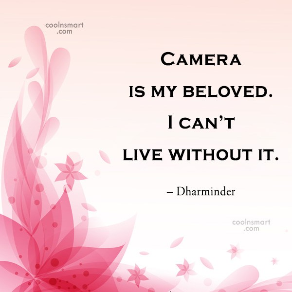 Quote: Camera is my beloved. I can't live...