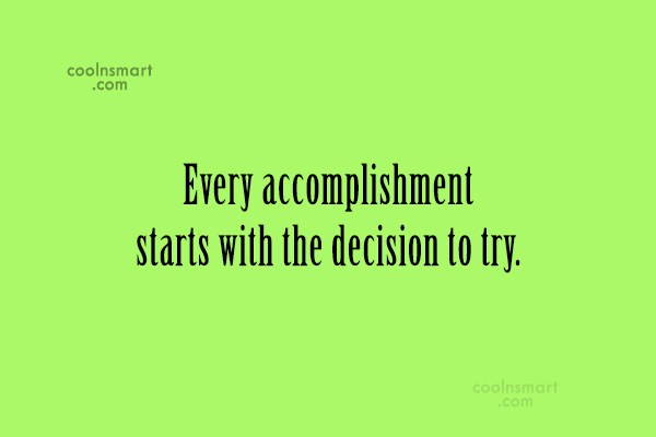 Quote: Every accomplishment starts with the decision to...