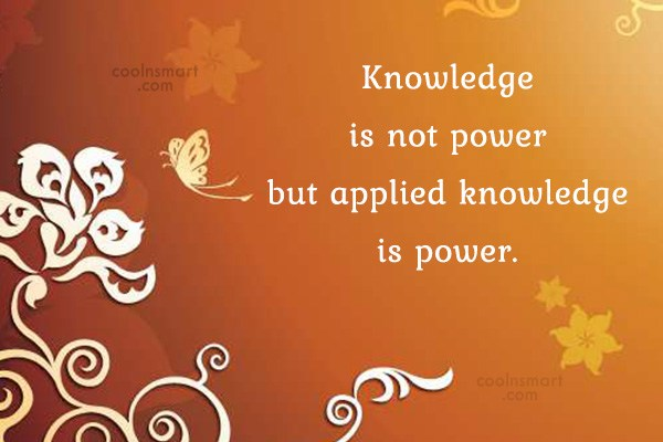 Knowledge Quote: Knowledge Is Not Power But Applied Knowledge.