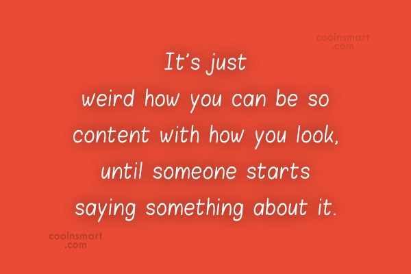 Quote: It's just weird how you can be...