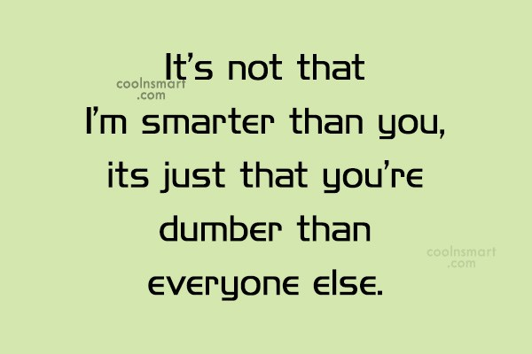 Insult Quote: It's not that I'm smarter than you,...