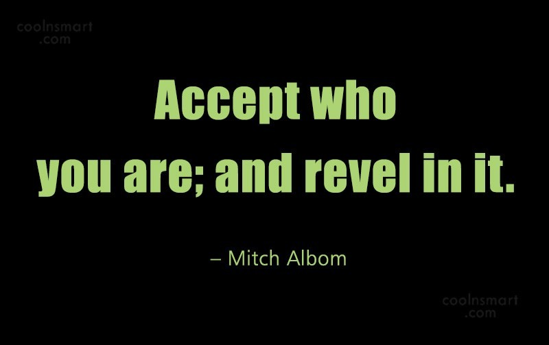 Quote: Accept who you are; and revel in...
