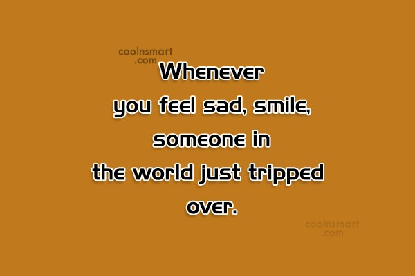 Quote: Whenever you feel sad, smile, someone in...