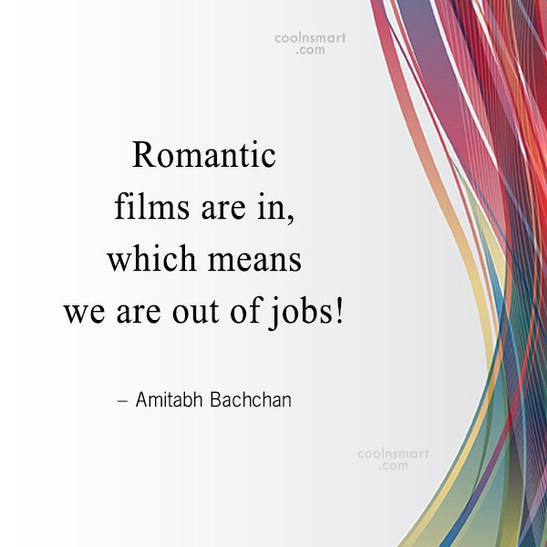 Quote: Romantic films are in, which means we...