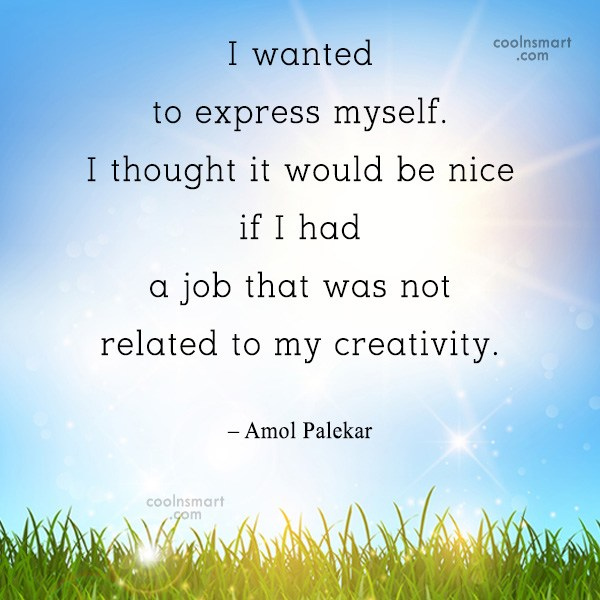 Quote: I wanted to express myself. I thought...