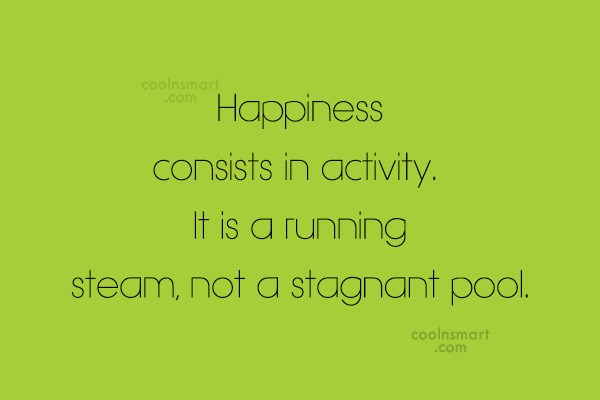Quote: Happiness consists in activity. It is a...