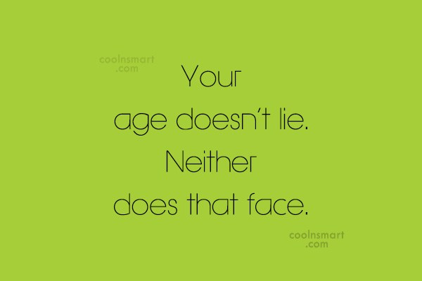 Age Quote: Your age doesn't lie. Neither does that...