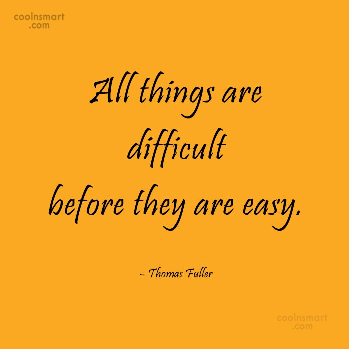 Quote: All things are difficult before they are...