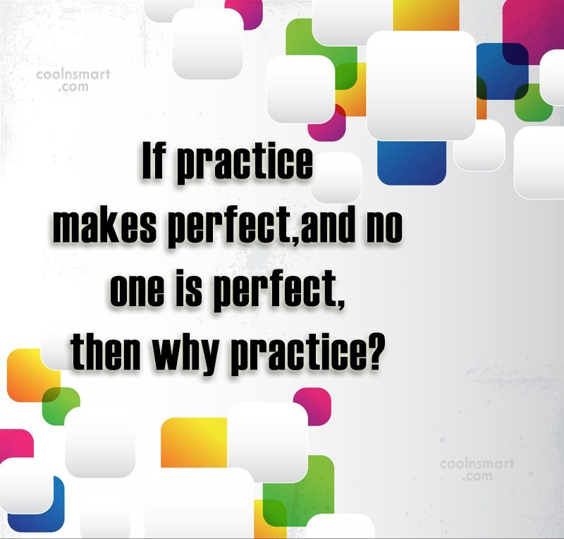 Clever Quote: If practice makes perfect and no one...