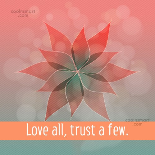 Quote: Love all, trust a few.