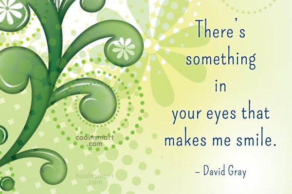 Quote: There's something in your eyes that makes...