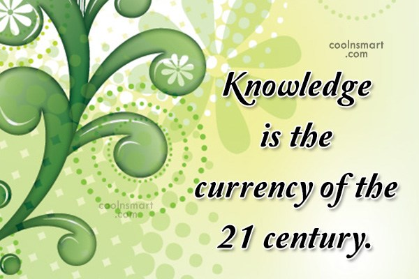 Quote: Knowledge is the currency of the 21...