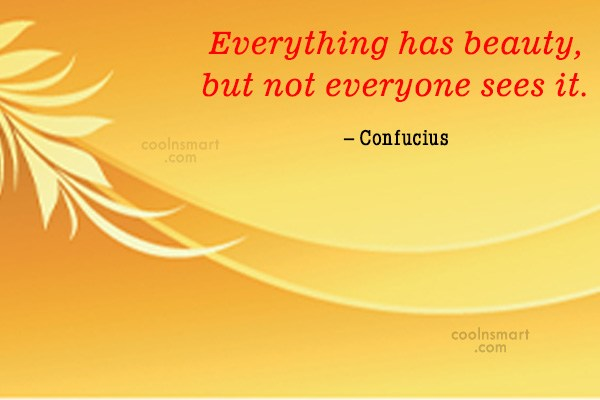 Quote: Everything has beauty, but not everyone sees...