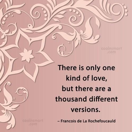 Quote: There is only one kind of love,...