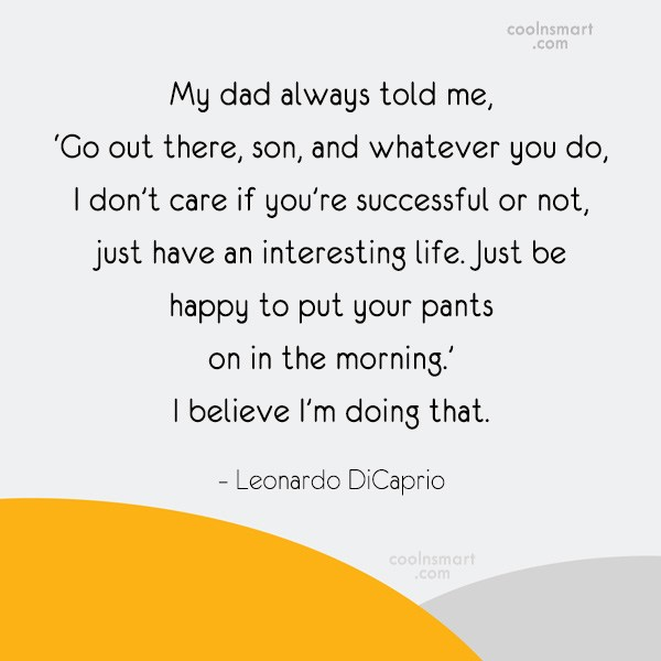 Miscellaneous Quote: My dad always told me, 'Go out...