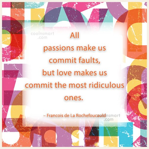 Quote: All passions make us commit faults, but...