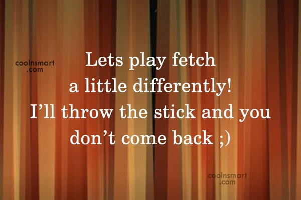 Quote: Lets play fetch a little differently! I'll...