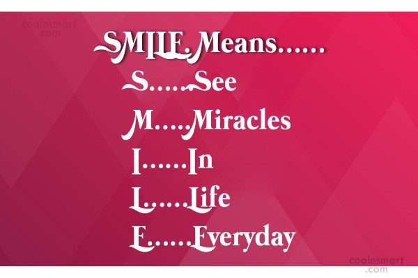 Quote: SMILE. Means…… S……See M…..Miracles I……In L……Life E……Everyday