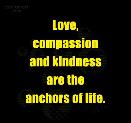 Compassion Quote: Love, compassion and kindness are the anchors...