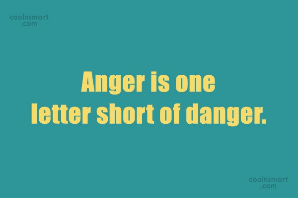 Quote: Anger is one letter short of danger.