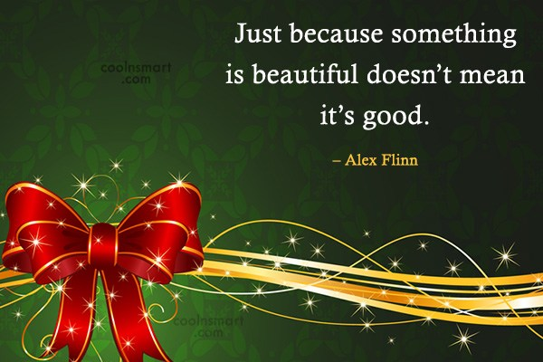 Quote: Just because something is beautiful doesn't mean...