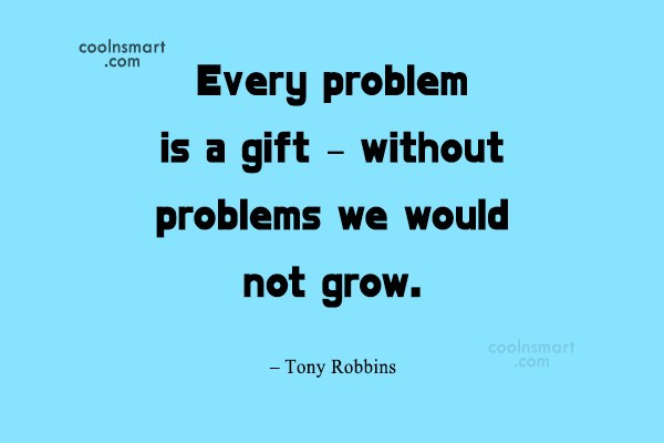 Quote: Every problem is a gift – without...
