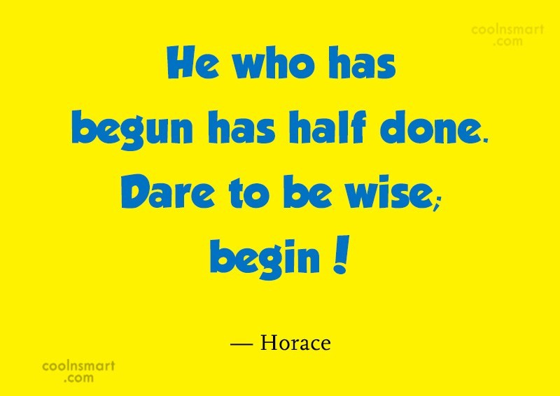 Beginning Quote: He who has begun has half done....