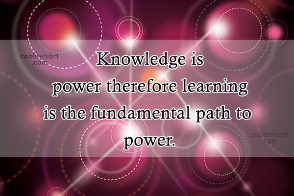 Quote: Knowledge is power therefore learning is the...