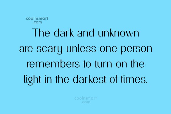 Quote: The dark and unknown are scary unless...