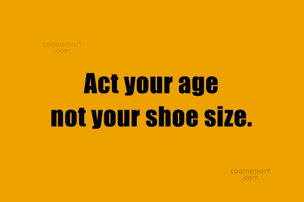 Funny Birthday Quotes Quote: Act your age not your shoe size.