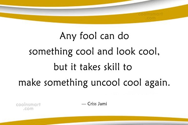 Quote: Any fool can do something cool and...