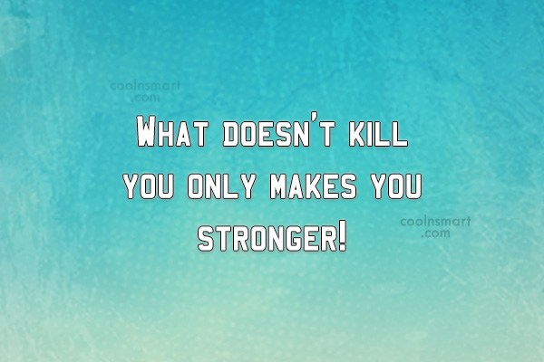 Quote: What doesn't kill you only makes you...