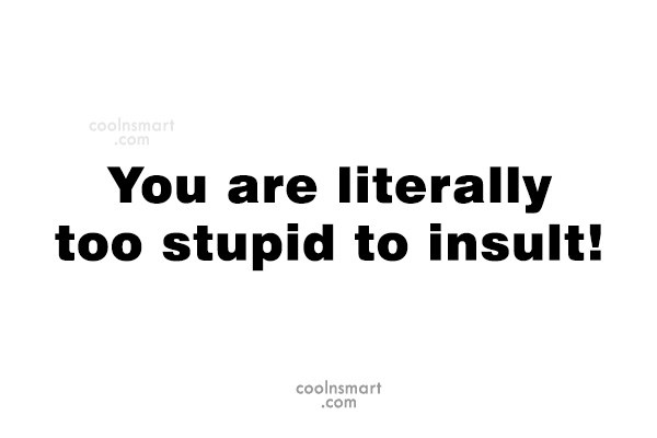 Quote: You are literally too stupid to insult!