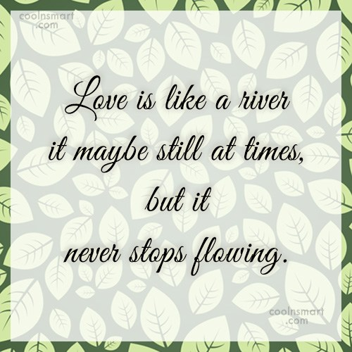 Quote: Love is like a river it maybe...