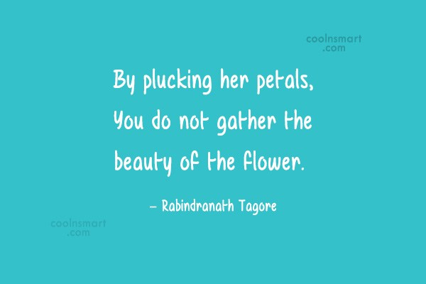 Gardening Quote: By plucking her petals, You do not...