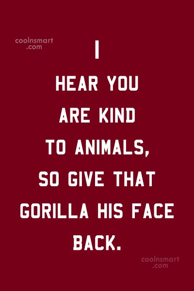 Quote: I hear you are kind to animals,...