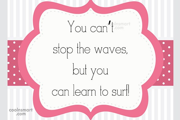 Quote: You can't stop the waves, but you...