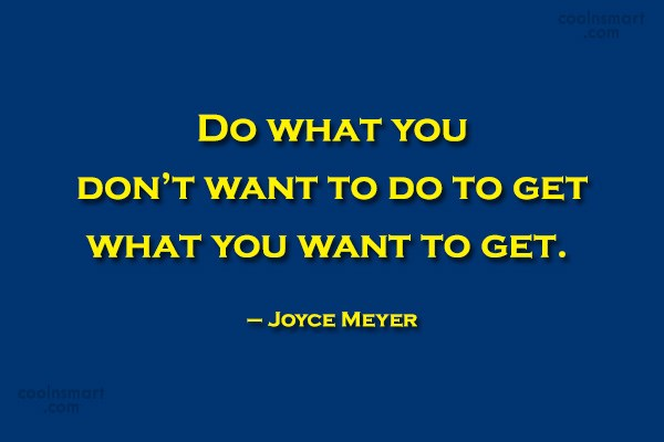 Quote: Do what you don't want to do...