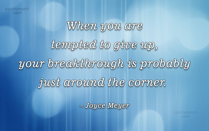 Quote: When you are tempted to give up,...
