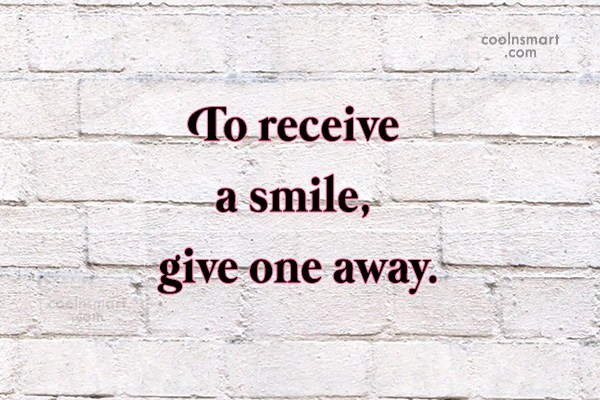 Quote: To receive a smile, give one away.