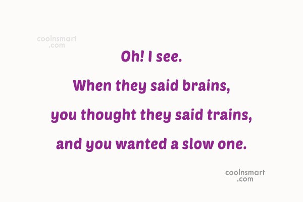 Quote: Oh! I see. When they said brains,...
