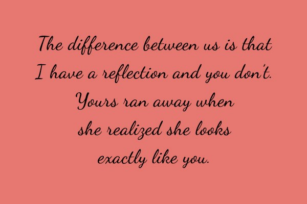 Quote: The difference between us is that I...