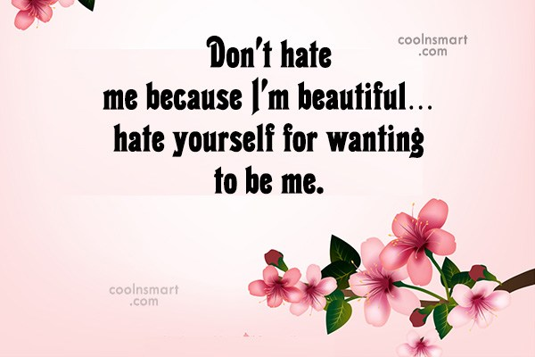 Quote: Don't hate me because I'm beautiful…hate yourself...