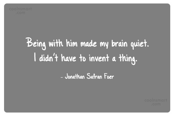 Quote: Being with him made my brain quiet....