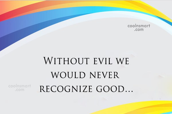 Quote: Without evil we would never recognize good…