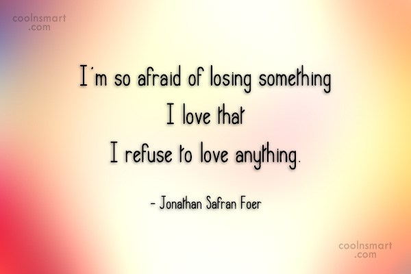 Quote: I'm so afraid of losing something I...