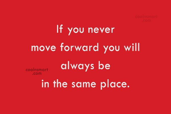 Quote: If you never move forward you will...