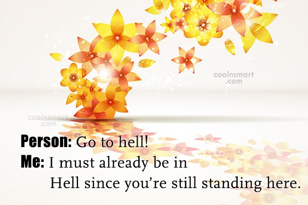 Sarcastic Quote: Person: Go to hell! Me: I must...